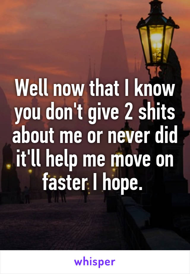 Well now that I know you don't give 2 shits about me or never did it'll help me move on faster I hope.
