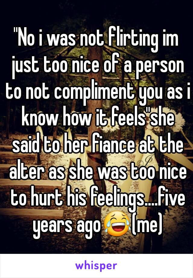 """""""No i was not flirting im just too nice of a person to not compliment you as i know how it feels""""she said to her fiance at the alter as she was too nice to hurt his feelings....five years ago😂(me)"""