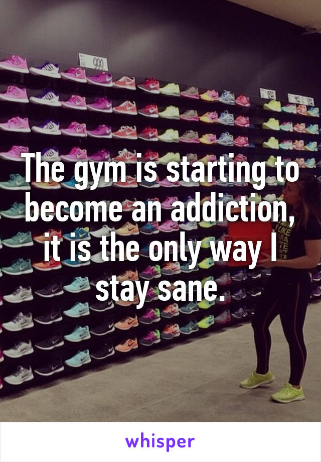 The gym is starting to become an addiction, it is the only way I stay sane.