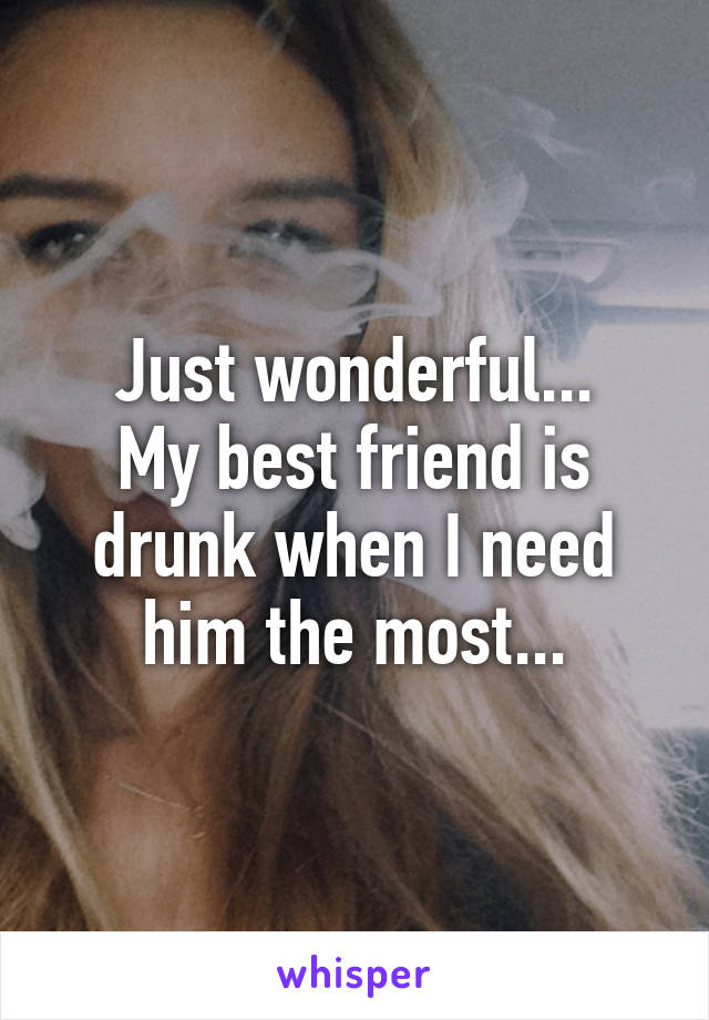 Just wonderful... My best friend is drunk when I need him the most...