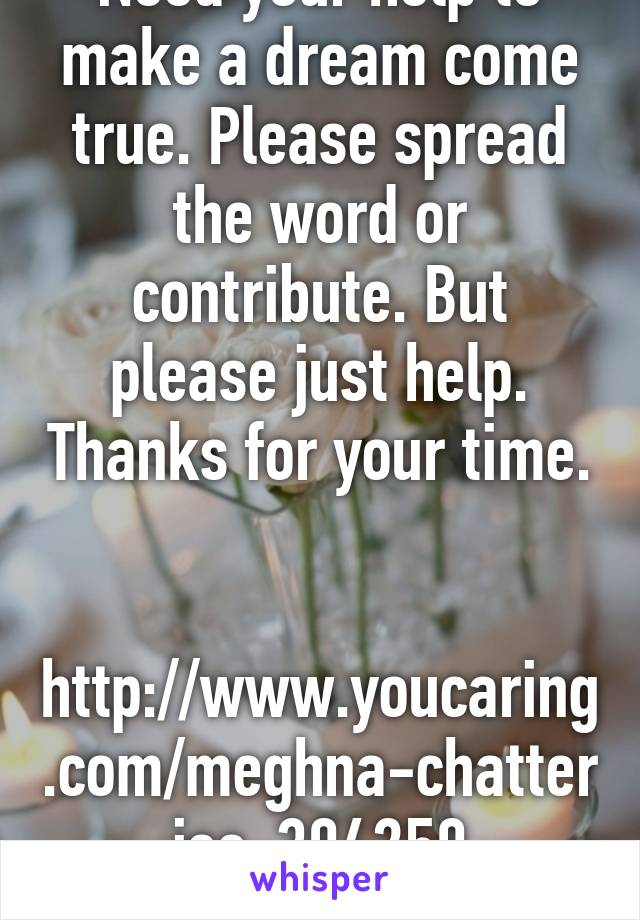 Need your help to make a dream come true. Please spread the word or contribute. But please just help. Thanks for your time.   http://www.youcaring.com/meghna-chatterjee-394250
