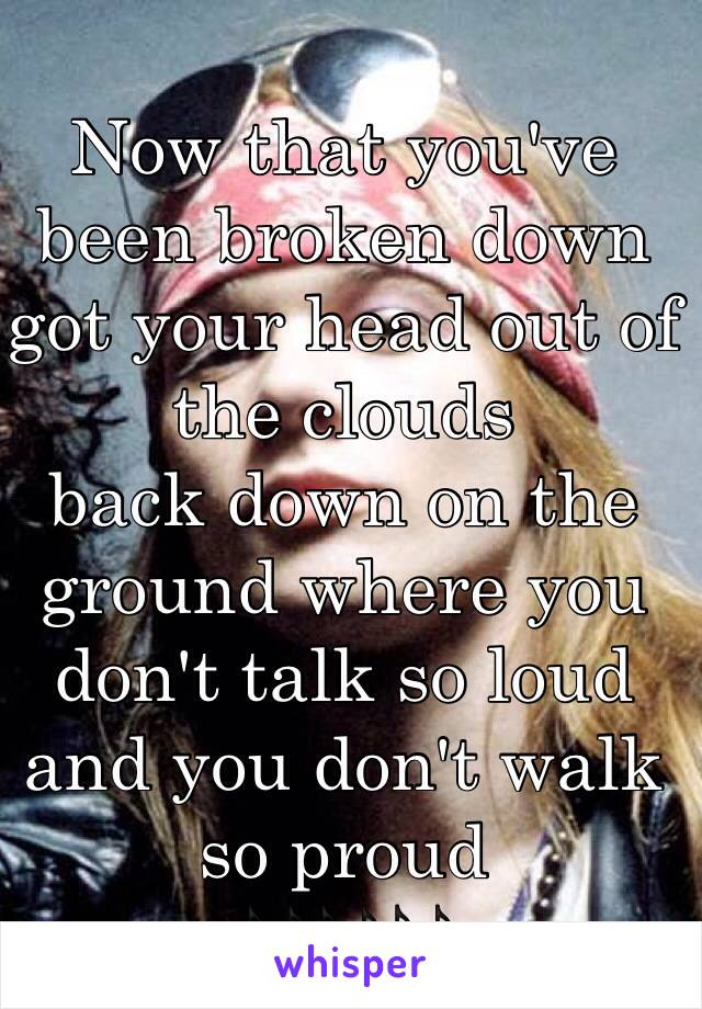 Now that you've been broken down got your head out of the clouds back down on the ground where you don't talk so loud and you don't walk so proud  🎶🎶🎶