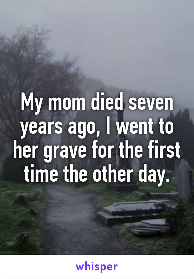My mom died seven years ago, I went to her grave for the first time the other day.