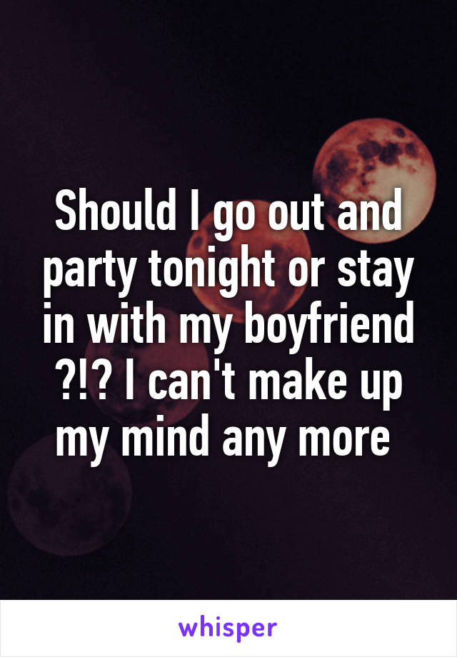 Should I go out and party tonight or stay in with my boyfriend ?!? I can't make up my mind any more