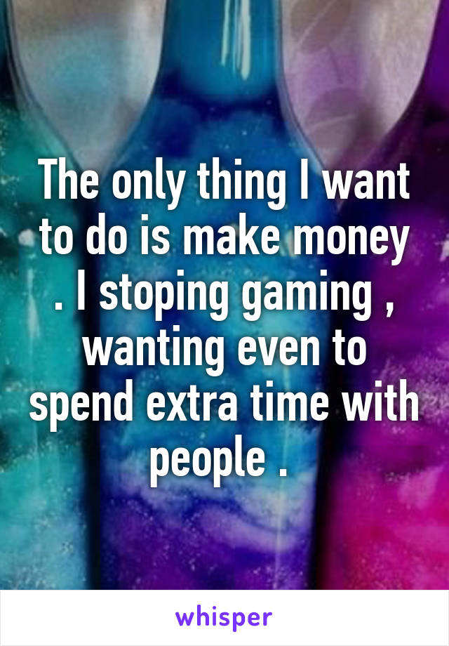The only thing I want to do is make money . I stoping gaming , wanting even to spend extra time with people .