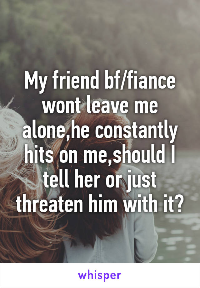 My friend bf/fiance wont leave me alone,he constantly hits on me,should I tell her or just threaten him with it?