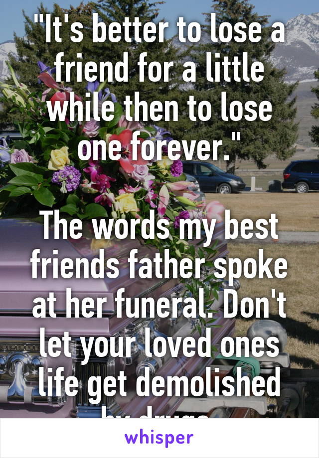 """""""It's better to lose a friend for a little while then to lose one forever.""""  The words my best friends father spoke at her funeral. Don't let your loved ones life get demolished by drugs."""