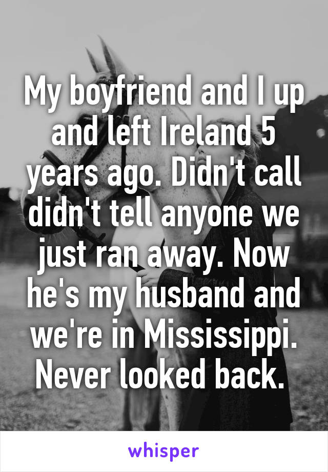 My boyfriend and I up and left Ireland 5 years ago. Didn't call didn't tell anyone we just ran away. Now he's my husband and we're in Mississippi. Never looked back.