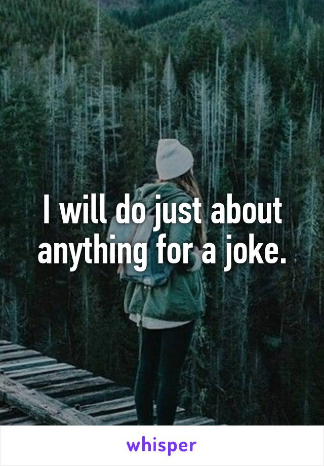 I will do just about anything for a joke.
