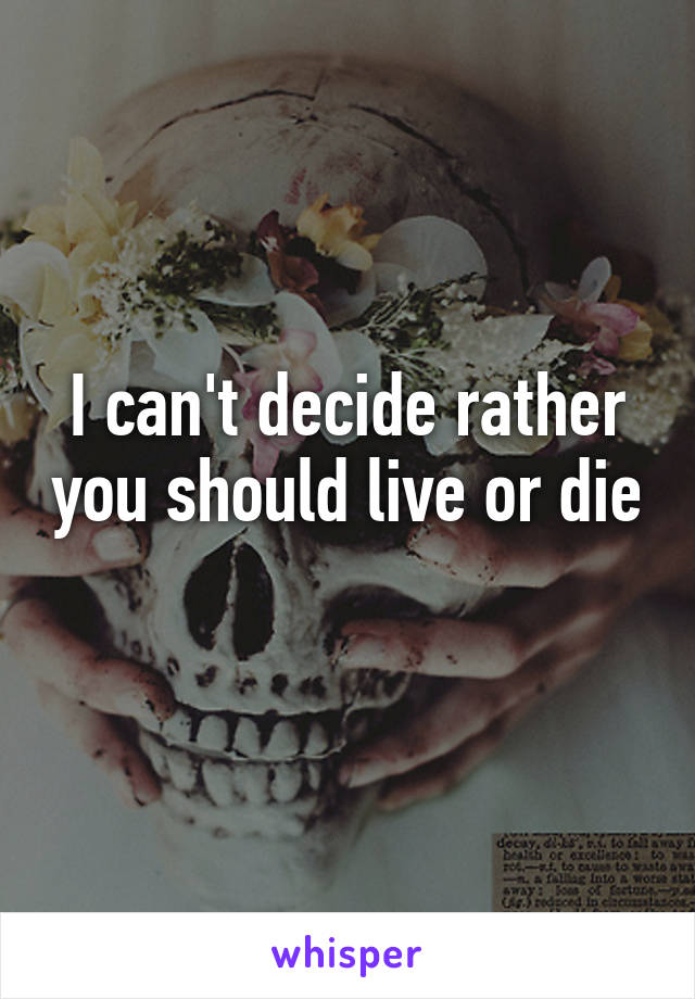 I can't decide rather you should live or die