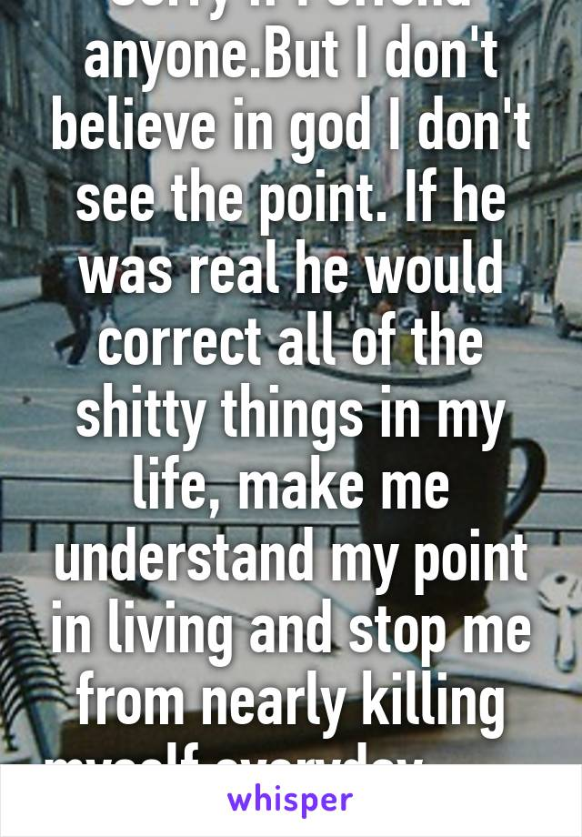 Sorry if I offend anyone.But I don't believe in god I don't see the point. If he was real he would correct all of the shitty things in my life, make me understand my point in living and stop me from nearly killing myself everyday...
