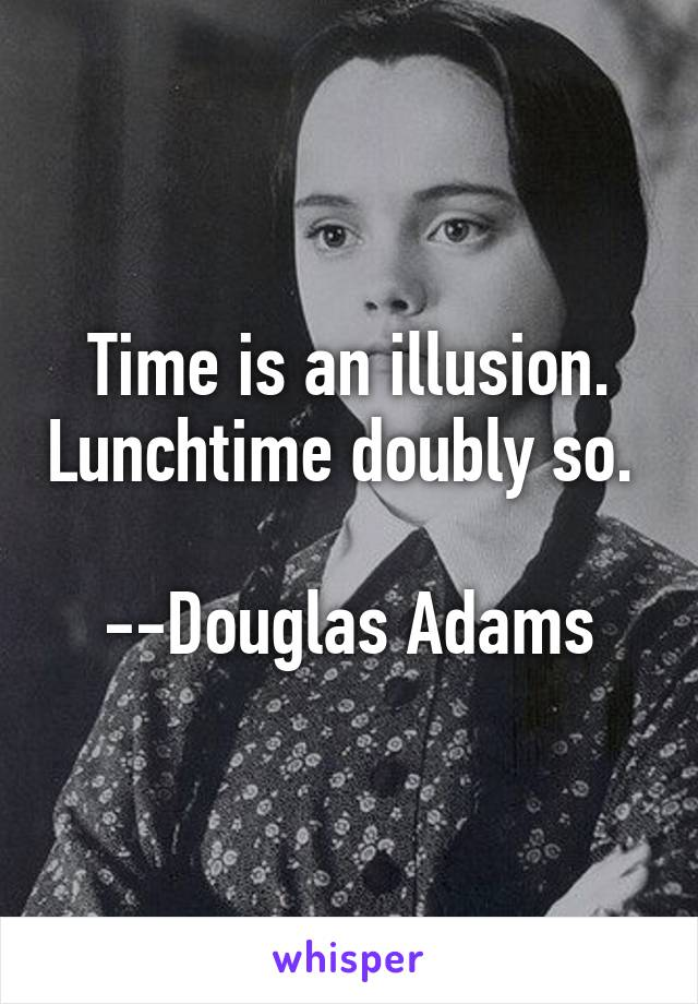 Time is an illusion. Lunchtime doubly so.   --Douglas Adams