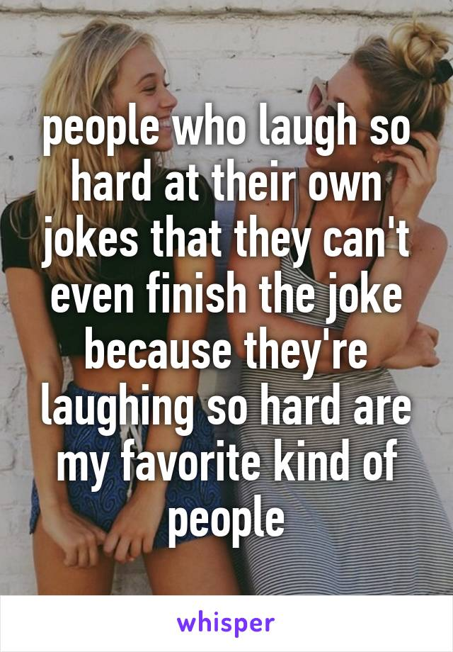people who laugh so hard at their own jokes that they can't even finish the joke because they're laughing so hard are my favorite kind of people