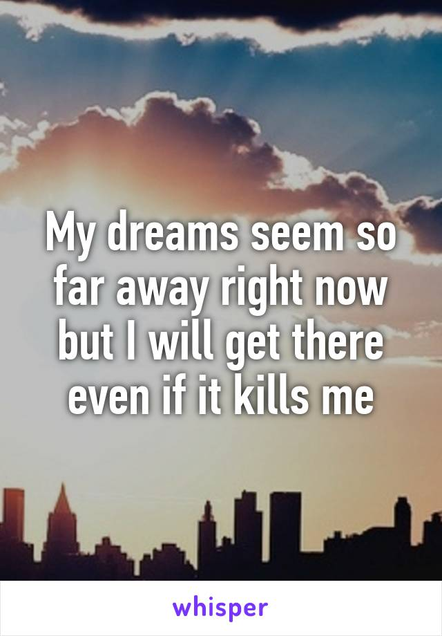 My dreams seem so far away right now but I will get there even if it kills me
