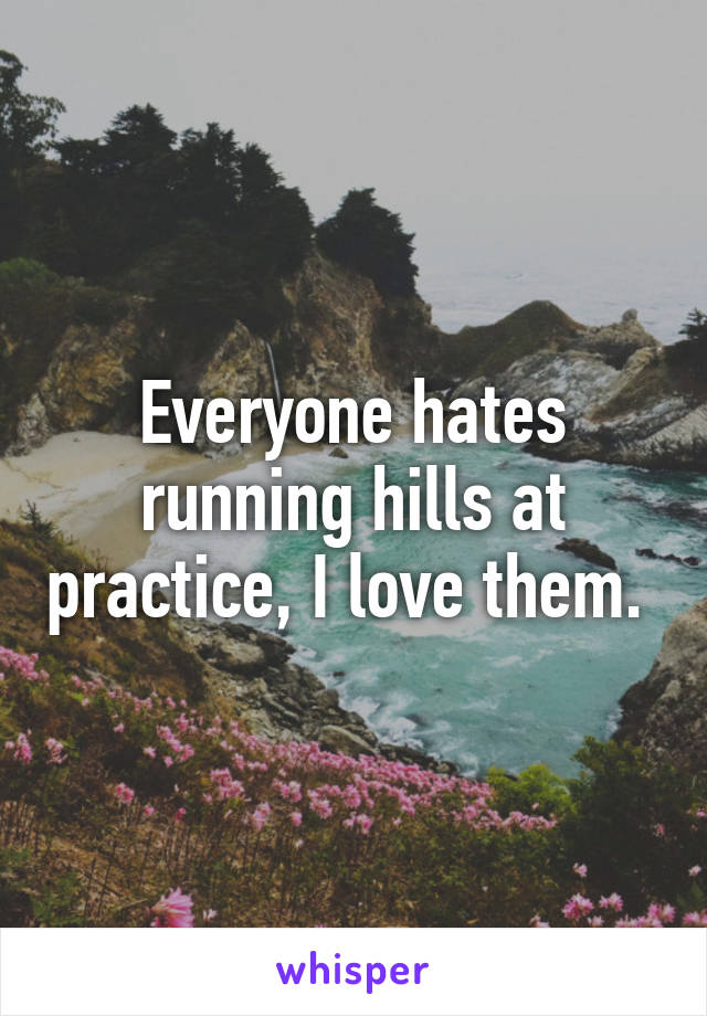 Everyone hates running hills at practice, I love them.