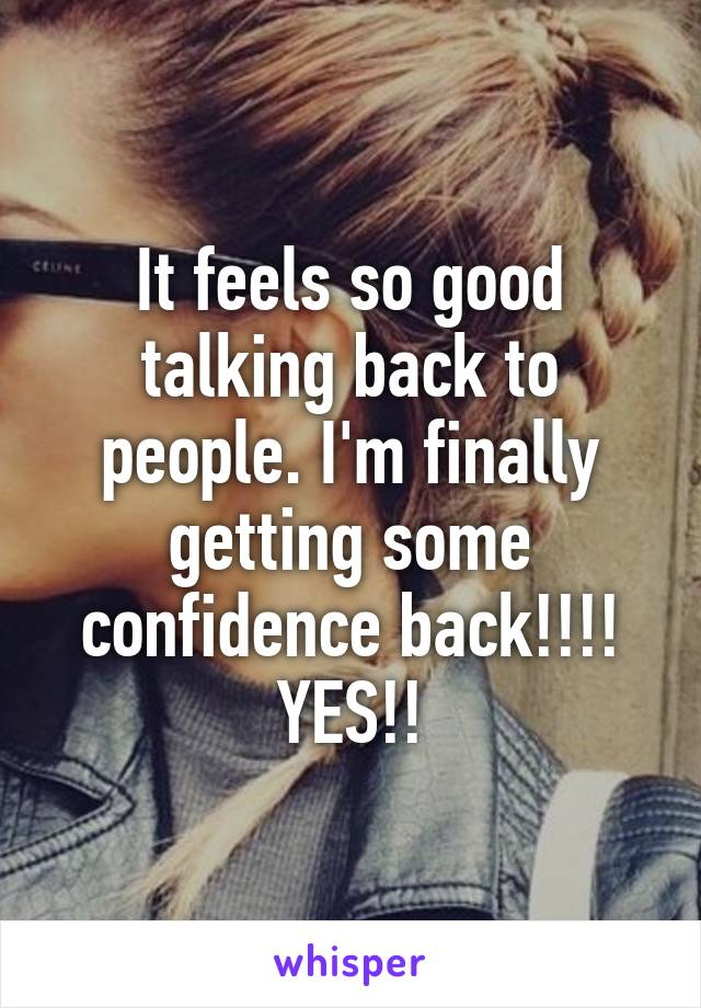 It feels so good talking back to people. I'm finally getting some confidence back!!!! YES!!