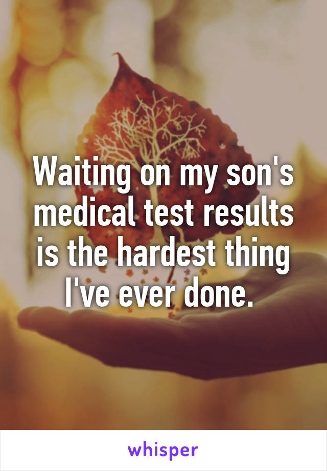 Waiting on my son's medical test results is the hardest thing I've ever done.