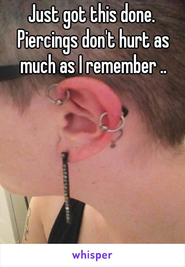 Just got this done. Piercings don't hurt as much as I remember ..