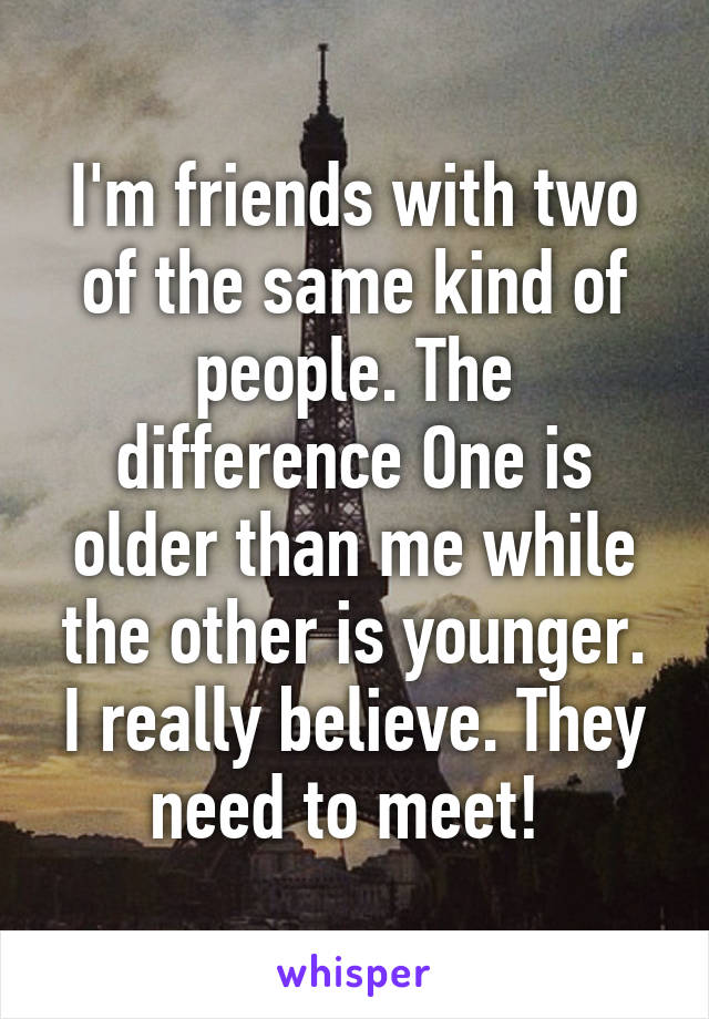 I'm friends with two of the same kind of people. The difference One is older than me while the other is younger. I really believe. They need to meet!