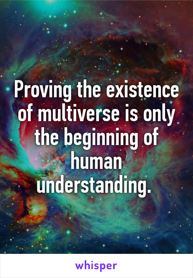 Proving the existence of multiverse is only the beginning of human understanding.