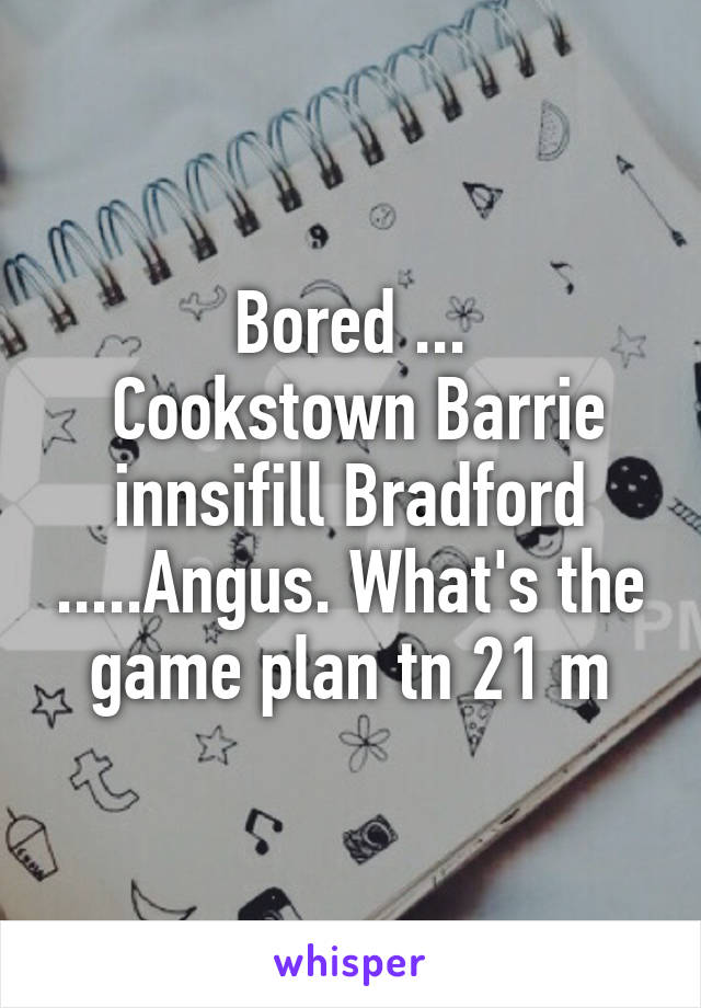 Bored ...  Cookstown Barrie innsifill Bradford .....Angus. What's the game plan tn 21 m