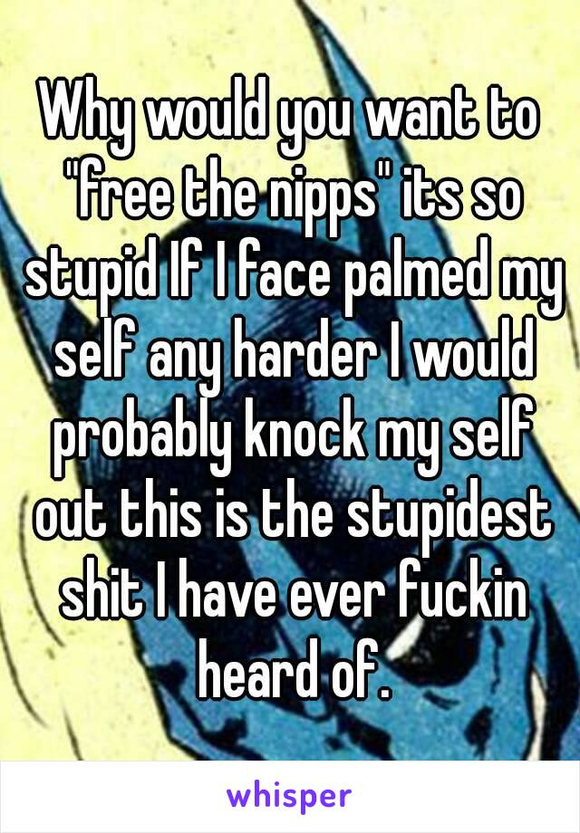 """Why would you want to """"free the nipps"""" its so stupid If I face palmed my self any harder I would probably knock my self out this is the stupidest shit I have ever fuckin heard of."""