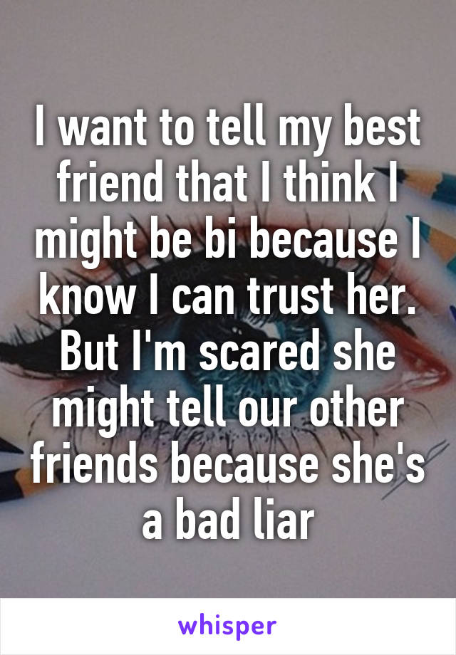 I want to tell my best friend that I think I might be bi because I know I can trust her. But I'm scared she might tell our other friends because she's a bad liar