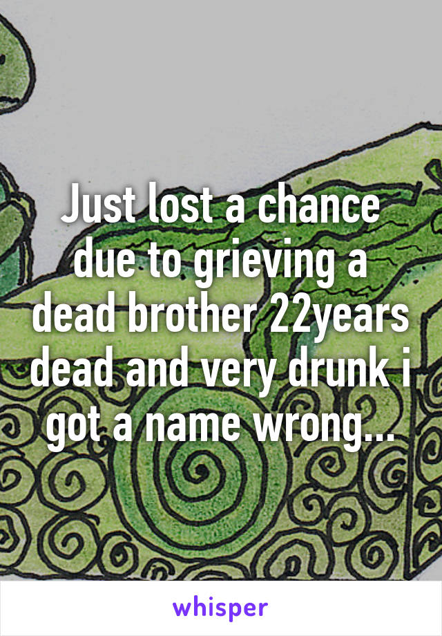Just lost a chance due to grieving a dead brother 22years dead and very drunk i got a name wrong...