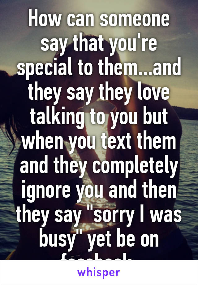 """How can someone say that you're special to them...and they say they love talking to you but when you text them and they completely ignore you and then they say """"sorry I was busy"""" yet be on facebook."""
