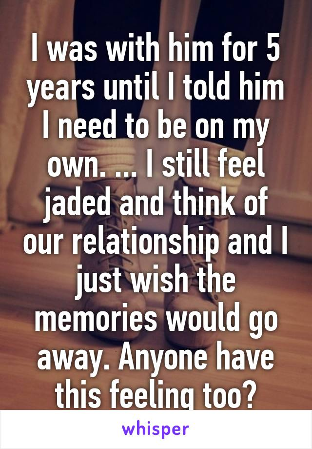 I was with him for 5 years until I told him I need to be on my own. ... I still feel jaded and think of our relationship and I just wish the memories would go away. Anyone have this feeling too?