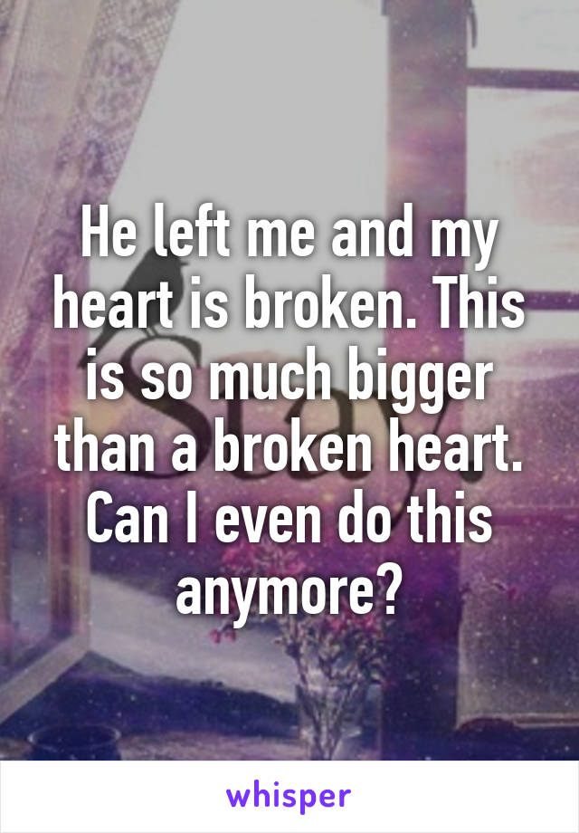He left me and my heart is broken. This is so much bigger than a broken heart. Can I even do this anymore?