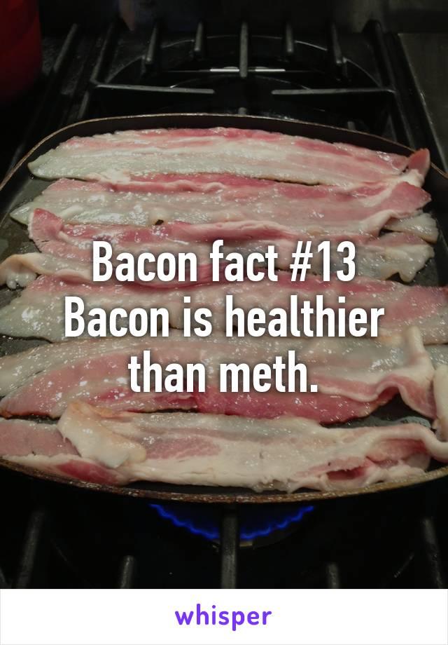Bacon fact #13 Bacon is healthier than meth.