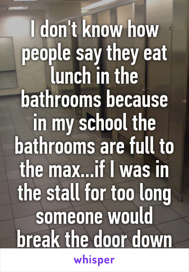 I don't know how people say they eat lunch in the bathrooms because in my school the bathrooms are full to the max...if I was in the stall for too long someone would break the door down
