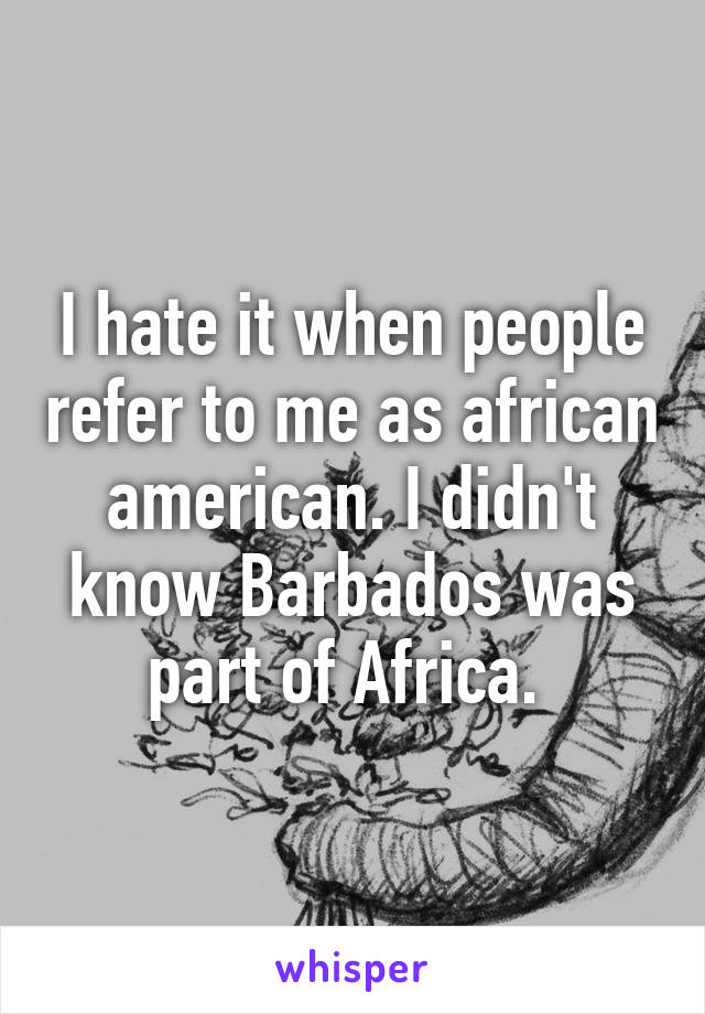 I hate it when people refer to me as african american. I didn't know Barbados was part of Africa.