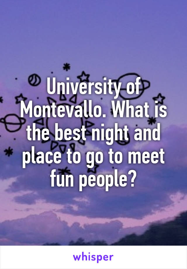 University of Montevallo. What is the best night and place to go to meet fun people?
