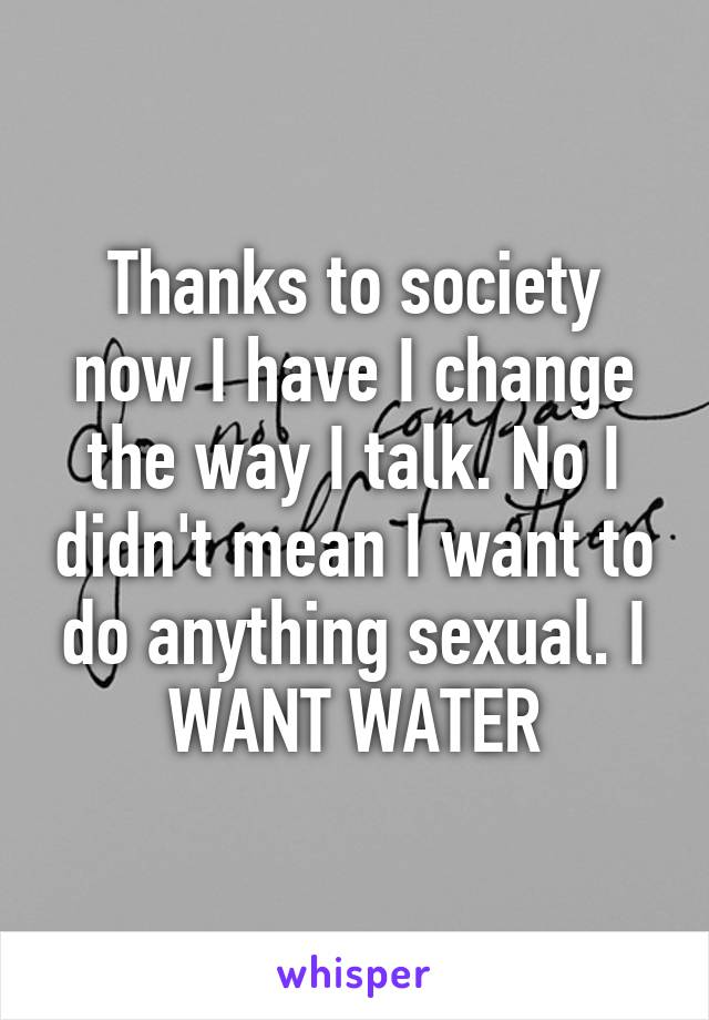 Thanks to society now I have I change the way I talk. No I didn't mean I want to do anything sexual. I WANT WATER