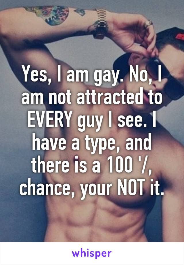 Yes, I am gay. No, I am not attracted to EVERY guy I see. I have a type, and there is a 100 '/, chance, your NOT it.
