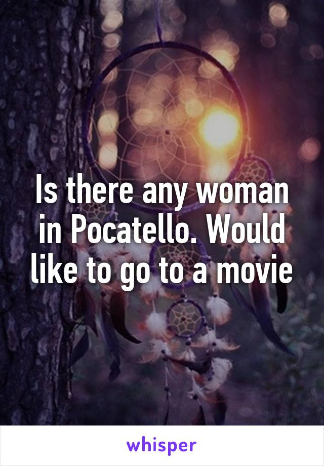 Is there any woman in Pocatello. Would like to go to a movie