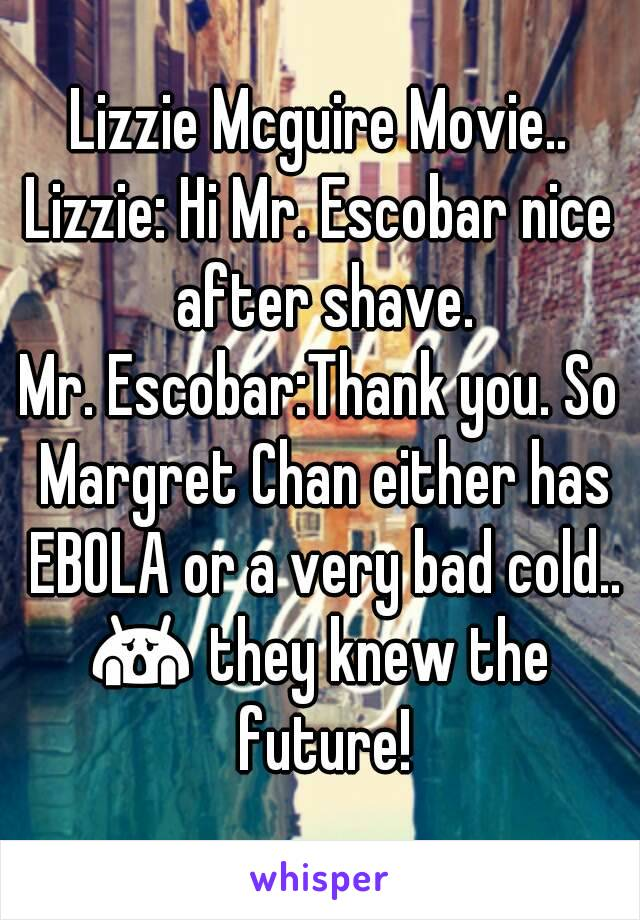 Lizzie Mcguire Movie.. Lizzie: Hi Mr. Escobar nice after shave. Mr. Escobar:Thank you. So Margret Chan either has EBOLA or a very bad cold.. 😱 they knew the future!