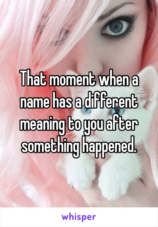 That moment when a name has a different meaning to you after something happened.
