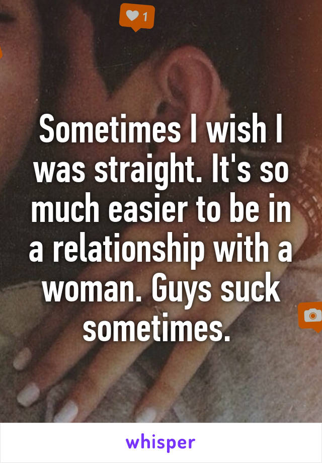 Sometimes I wish I was straight. It's so much easier to be in a relationship with a woman. Guys suck sometimes.