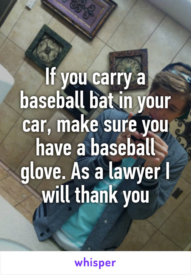 If you carry a baseball bat in your car, make sure you have a baseball glove. As a lawyer I will thank you