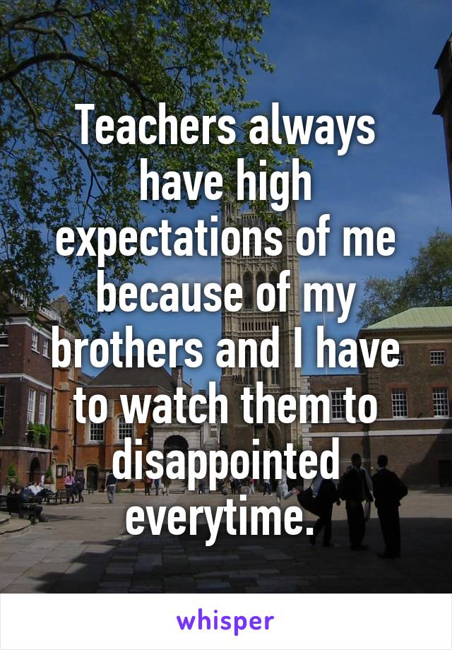 Teachers always have high expectations of me because of my brothers and I have to watch them to disappointed everytime.