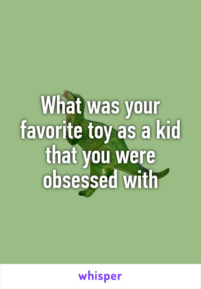 What was your favorite toy as a kid that you were obsessed with