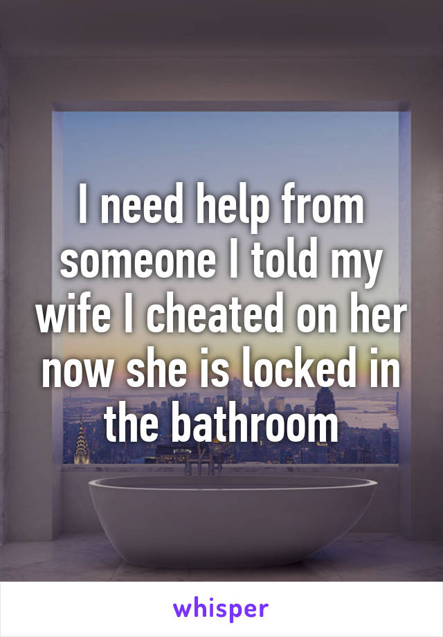 I need help from someone I told my wife I cheated on her now she is locked in the bathroom