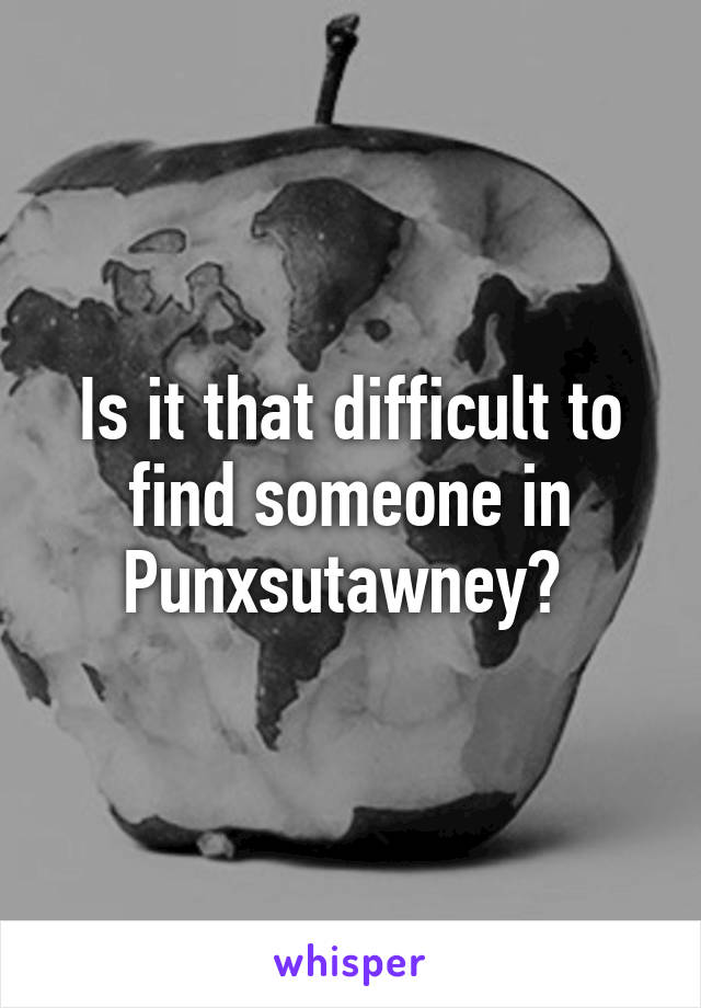 Is it that difficult to find someone in Punxsutawney?