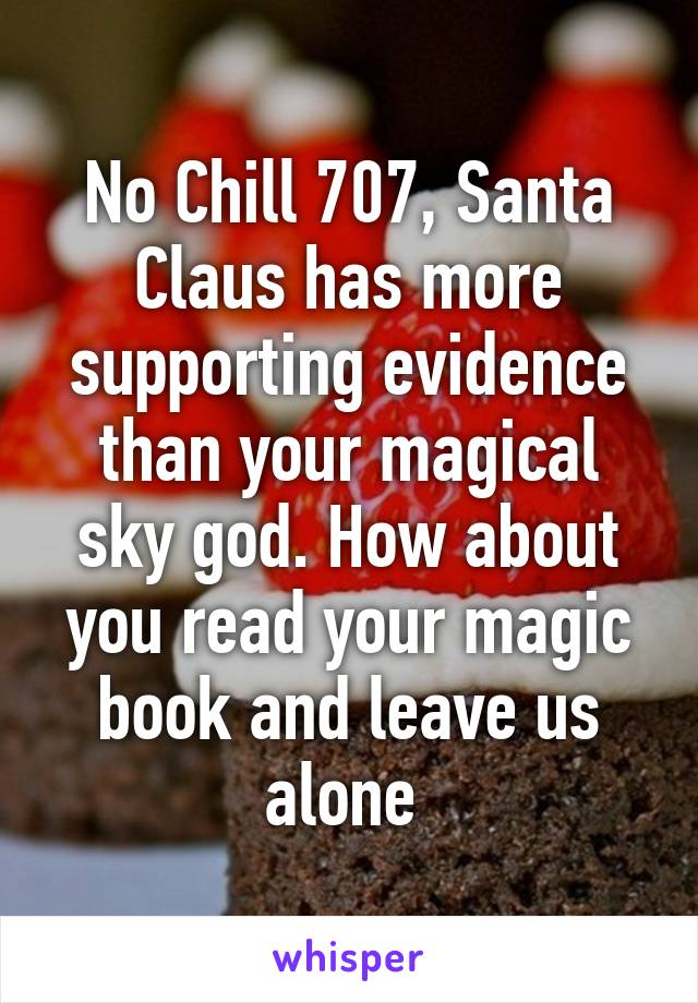 No Chill 707, Santa Claus has more supporting evidence than your magical sky god. How about you read your magic book and leave us alone