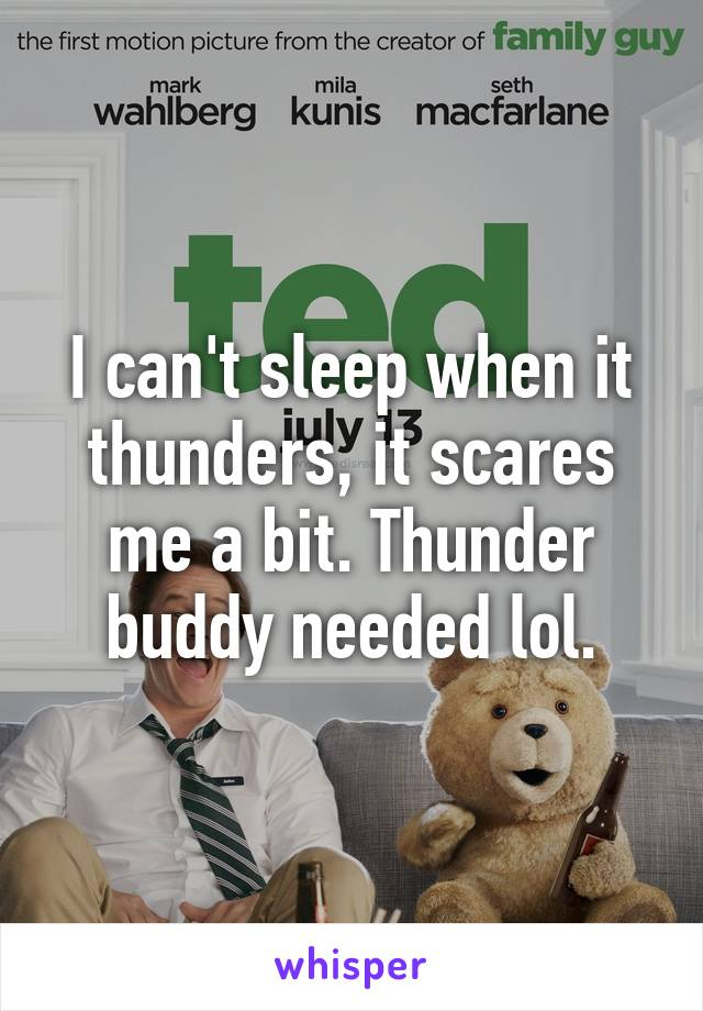 I can't sleep when it thunders, it scares me a bit. Thunder buddy needed lol.