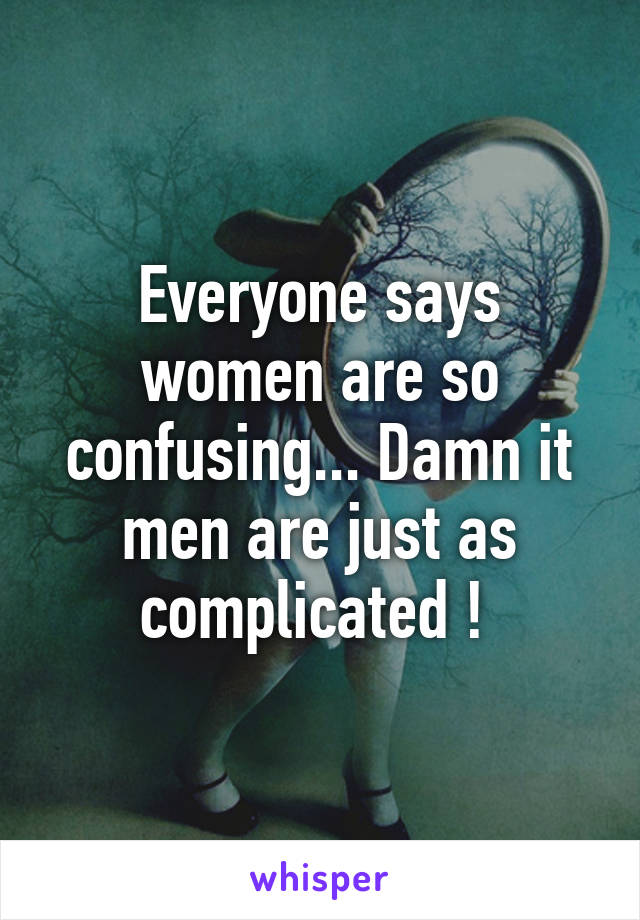 Everyone says women are so confusing... Damn it men are just as complicated !