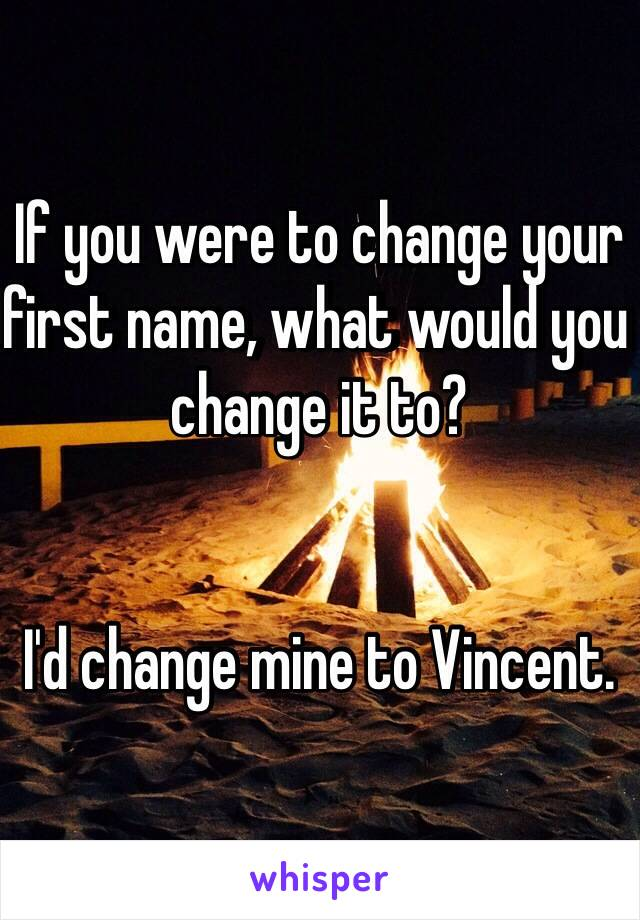 If you were to change your first name, what would you change it to?   I'd change mine to Vincent.